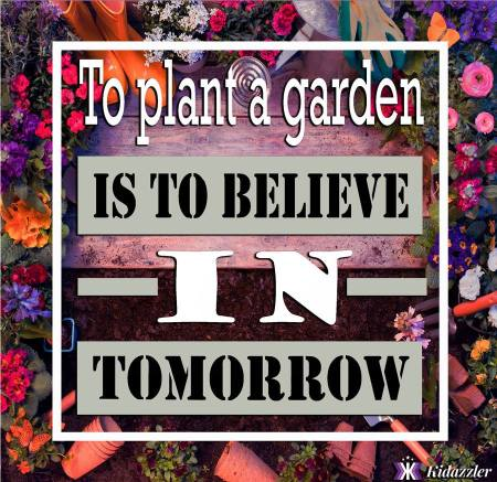 Kidazzler: To plant a garden is to believe in tomorrow.