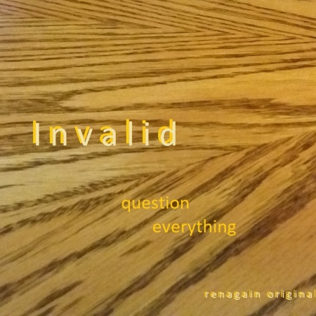 Wood grain background with words, Invalid. Question everything. by renagain original (me)